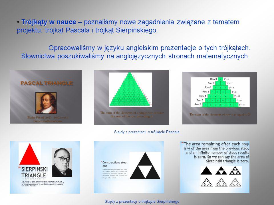 Trójkąty w nauce Trójkąty w nauce – poznaliśmy nowe zagadnienia związane z tematem projektu: trójkąt Pascala i trójkąt Sierpińskiego.