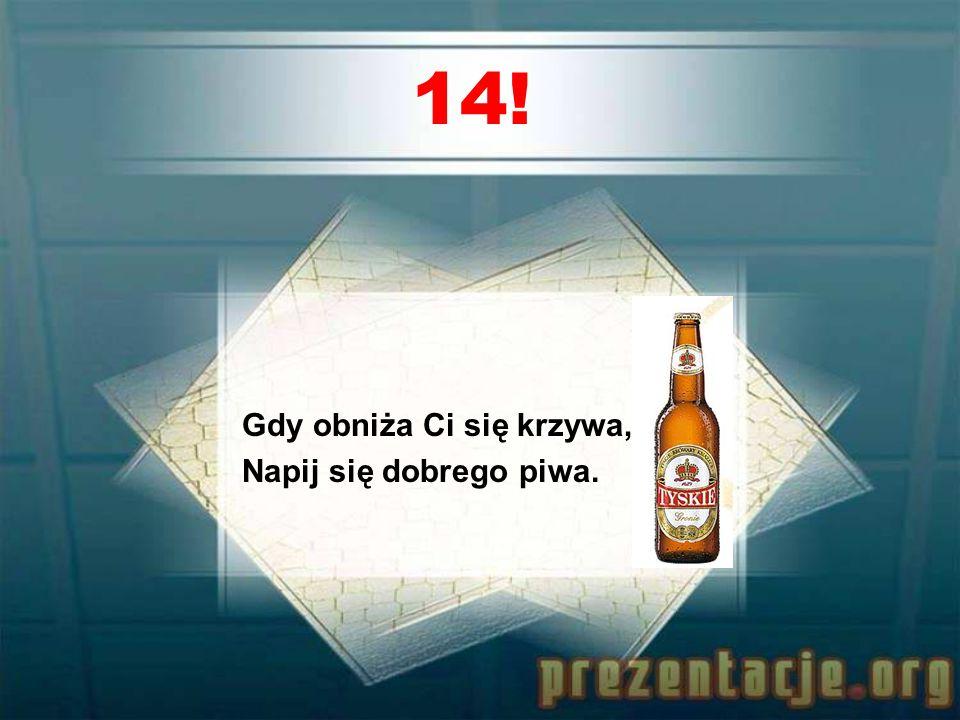 13! Piwo to rodzaj nijaki, To napój pod szaszłyki i flaki.