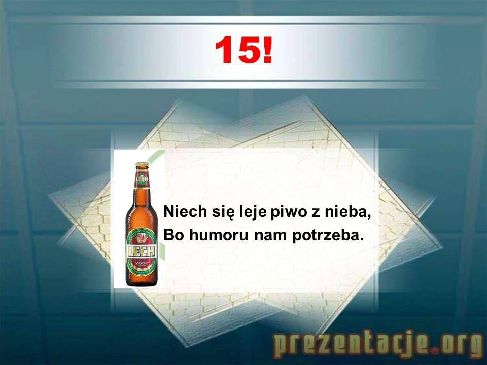 14! Gdy obniża Ci się krzywa, Napij się dobrego piwa.