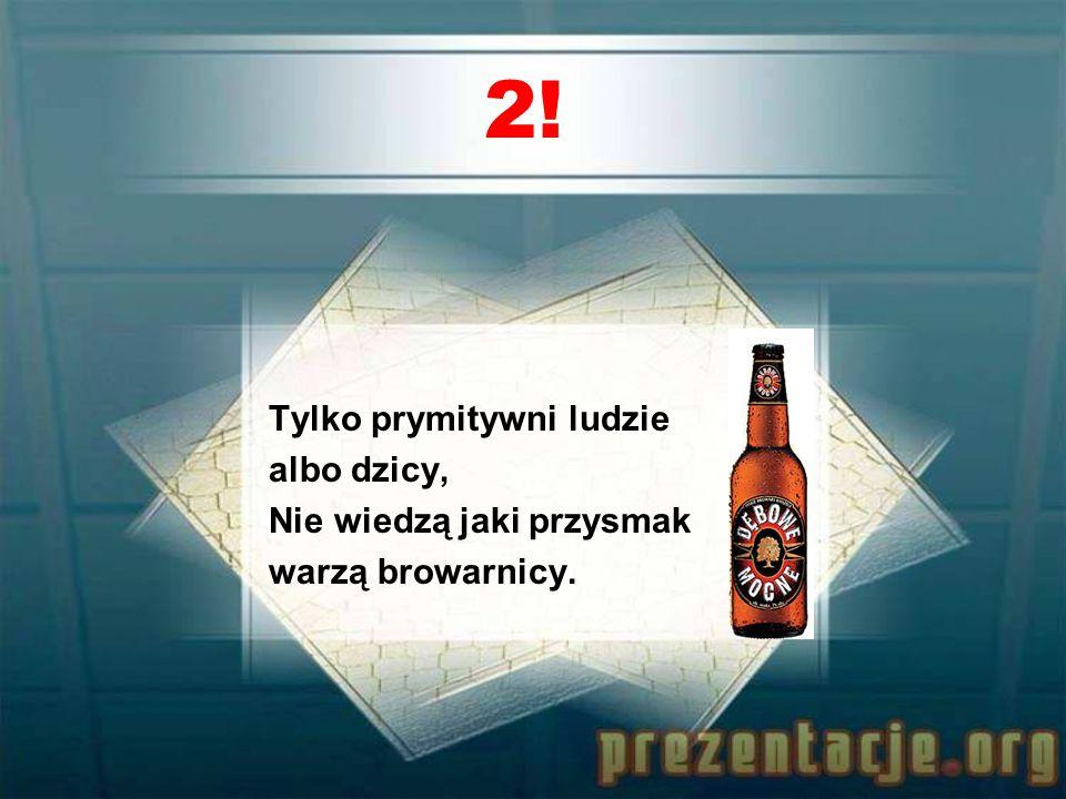 1! Gdzie życie jest podłe i trosk Ci przybywa, Weź kufel w swe ręce i napij się piwa.