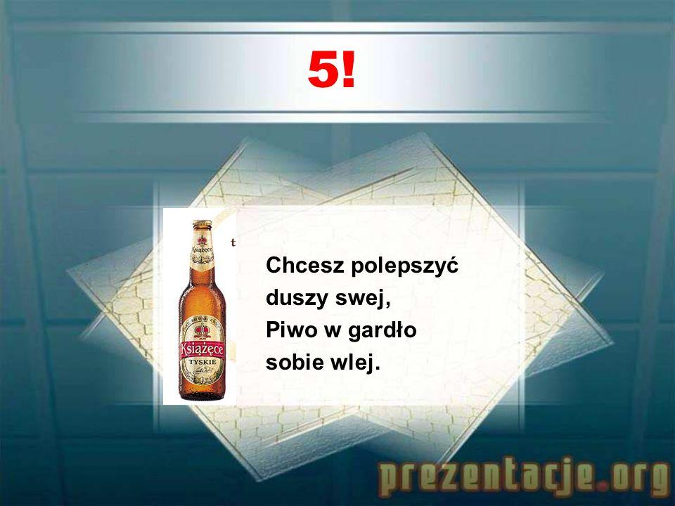 4! Piwo jest dobre, piwo pić trzeba, Kto pije piwo, pójdzie do nieba.