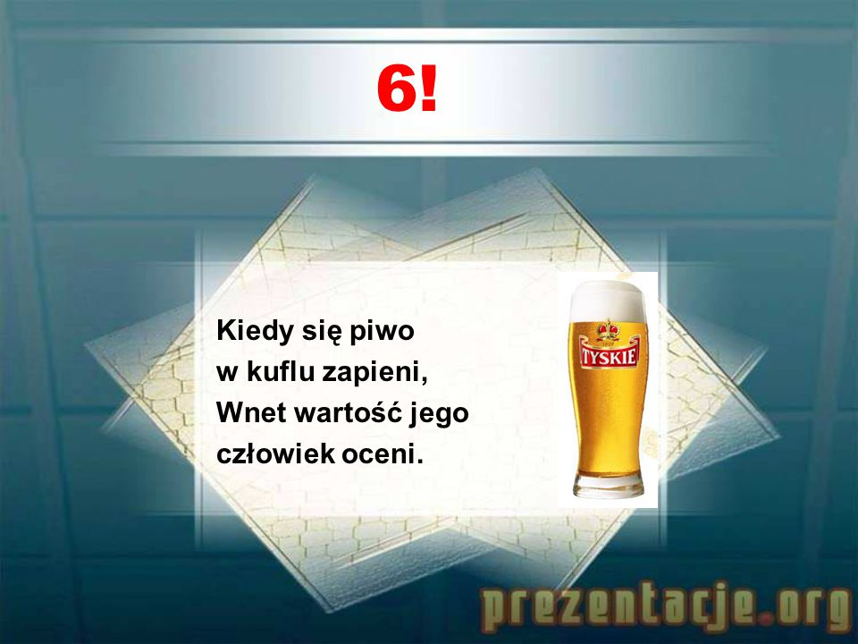 6! Kiedy się piwo w kuflu zapieni, Wnet wartość jego człowiek oceni.
