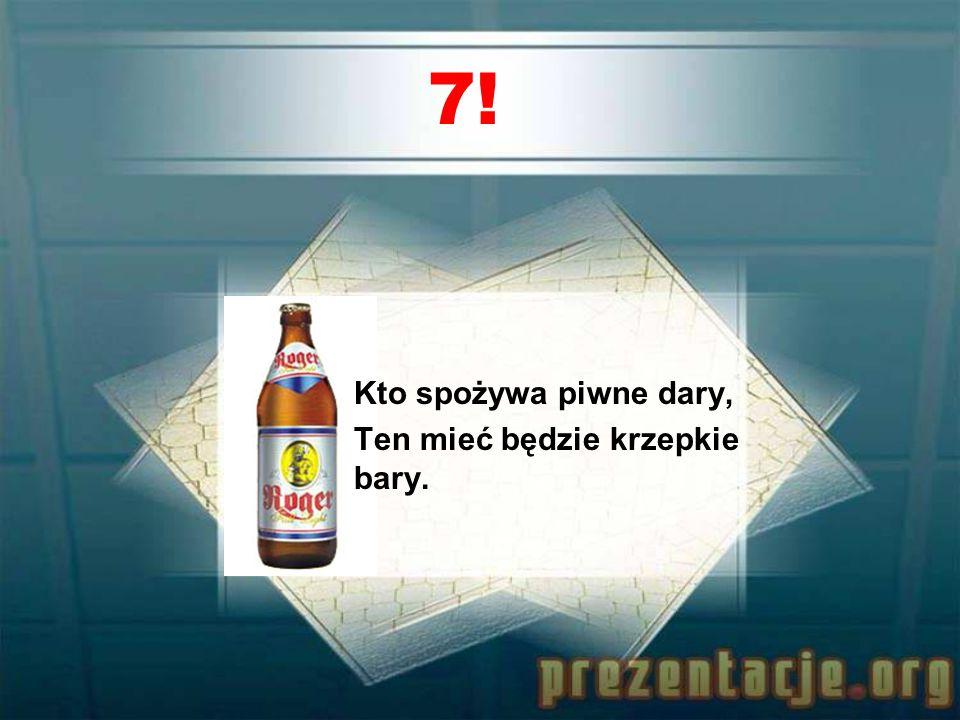 7! Kto spożywa piwne dary, Ten mieć będzie krzepkie bary.