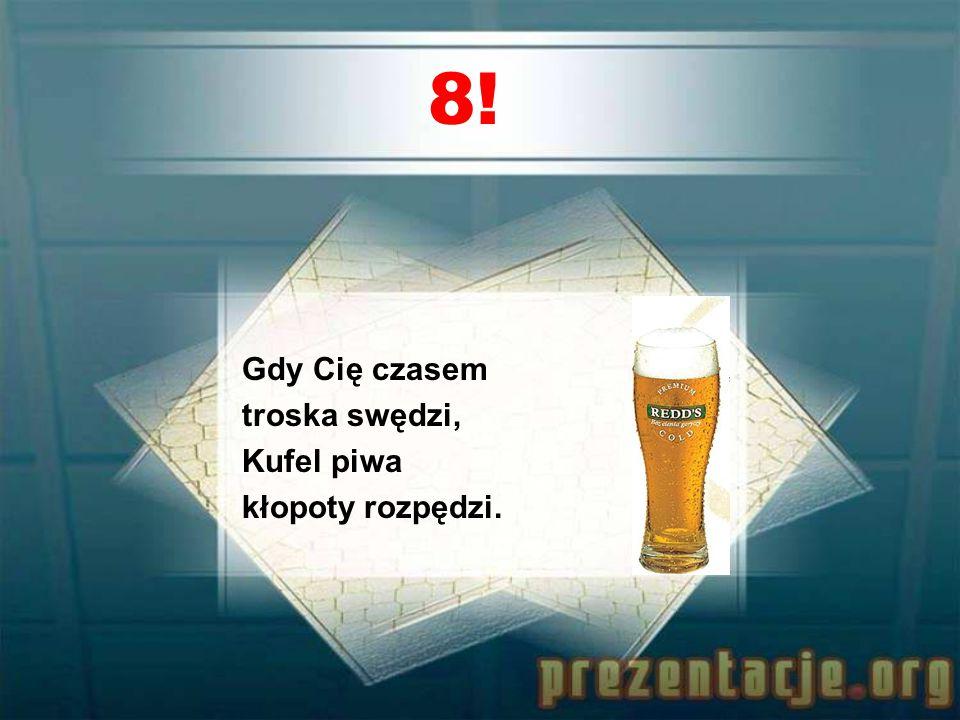 8! Gdy Cię czasem troska swędzi, Kufel piwa kłopoty rozpędzi.