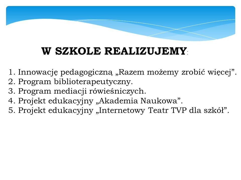 """W SZKOLE REALIZUJEMY : 1. Innowację pedagogiczną """"Razem możemy zrobić więcej"""". 2. Program biblioterapeutyczny. 3. Program mediacji rówieśniczych. 4. P"""