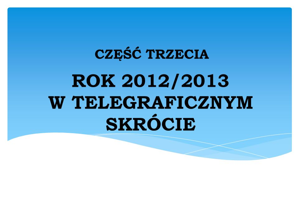 ROK 2012/2013 W TELEGRAFICZNYM SKRÓCIE CZĘŚĆ TRZECIA