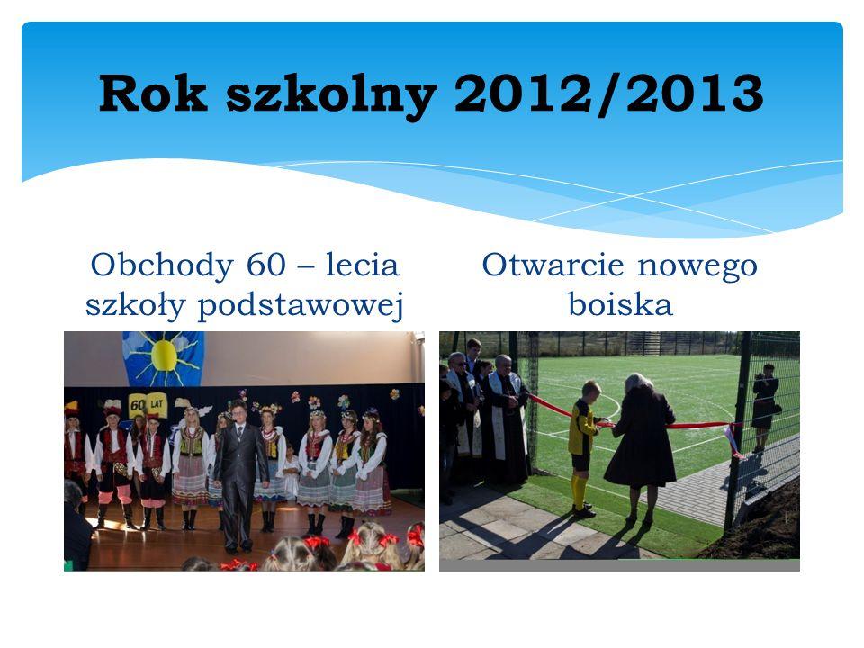 Rok szkolny 2012/2013 Obchody 60 – lecia szkoły podstawowej Otwarcie nowego boiska