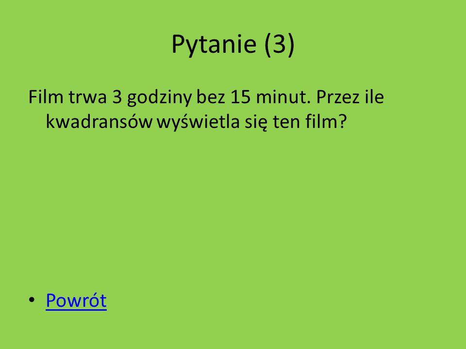 Pytanie (3) Film trwa 3 godziny bez 15 minut. Przez ile kwadransów wyświetla się ten film Powrót