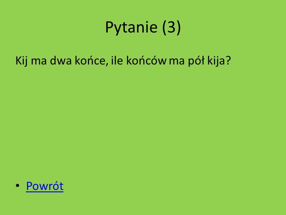 Pytanie (3) Kij ma dwa końce, ile końców ma pół kija Powrót