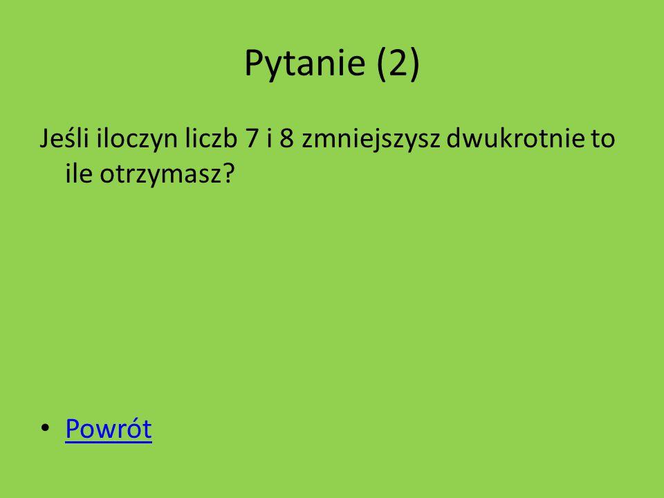 Pytanie (2) Jeśli iloczyn liczb 7 i 8 zmniejszysz dwukrotnie to ile otrzymasz Powrót
