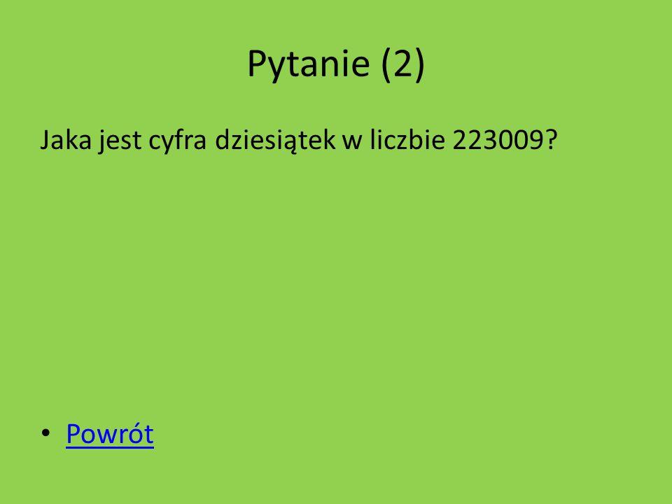 Pytanie (2) Jaka jest cyfra dziesiątek w liczbie 223009? Powrót