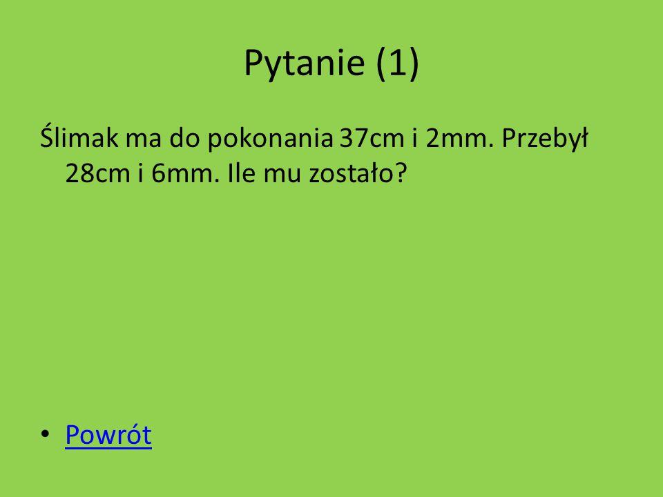 Pytanie (1) Ślimak ma do pokonania 37cm i 2mm. Przebył 28cm i 6mm. Ile mu zostało? Powrót