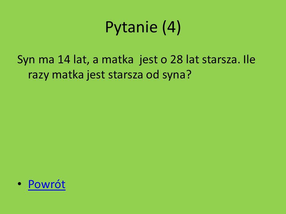 Pytanie (4) Syn ma 14 lat, a matka jest o 28 lat starsza.