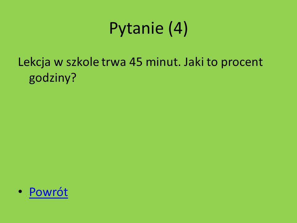 Pytanie (4) Lekcja w szkole trwa 45 minut. Jaki to procent godziny? Powrót