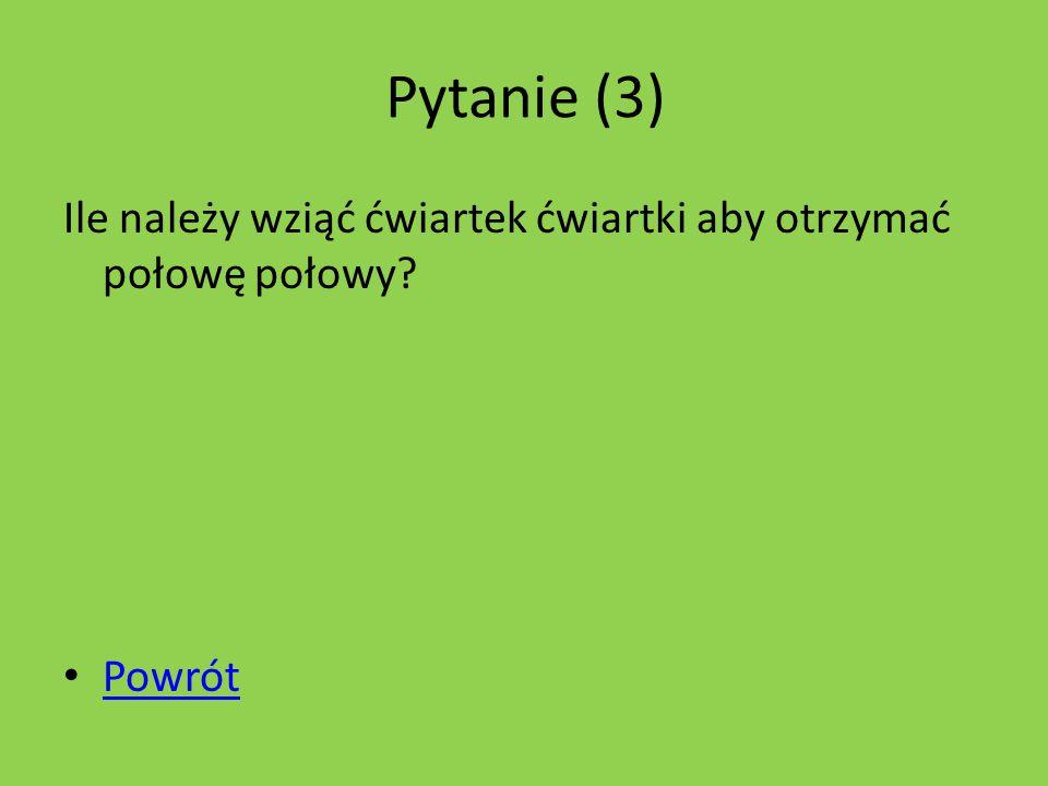 Pytanie (3) Ile należy wziąć ćwiartek ćwiartki aby otrzymać połowę połowy? Powrót