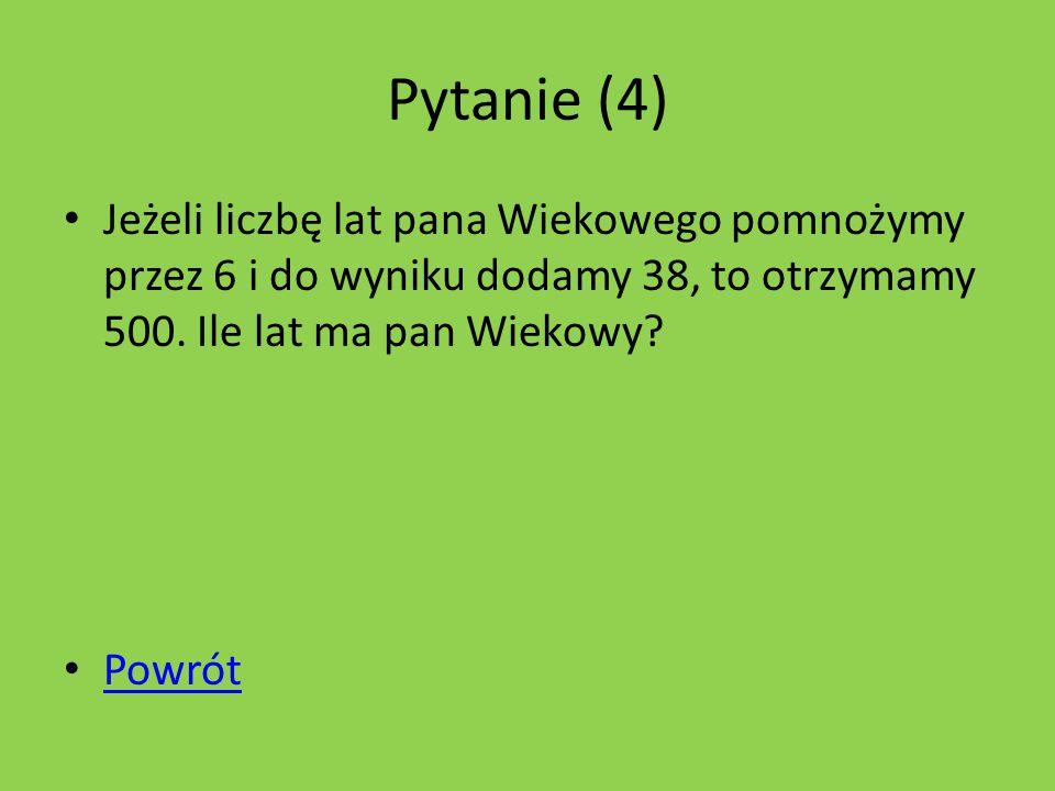 Pytanie (4) Jeżeli liczbę lat pana Wiekowego pomnożymy przez 6 i do wyniku dodamy 38, to otrzymamy 500.