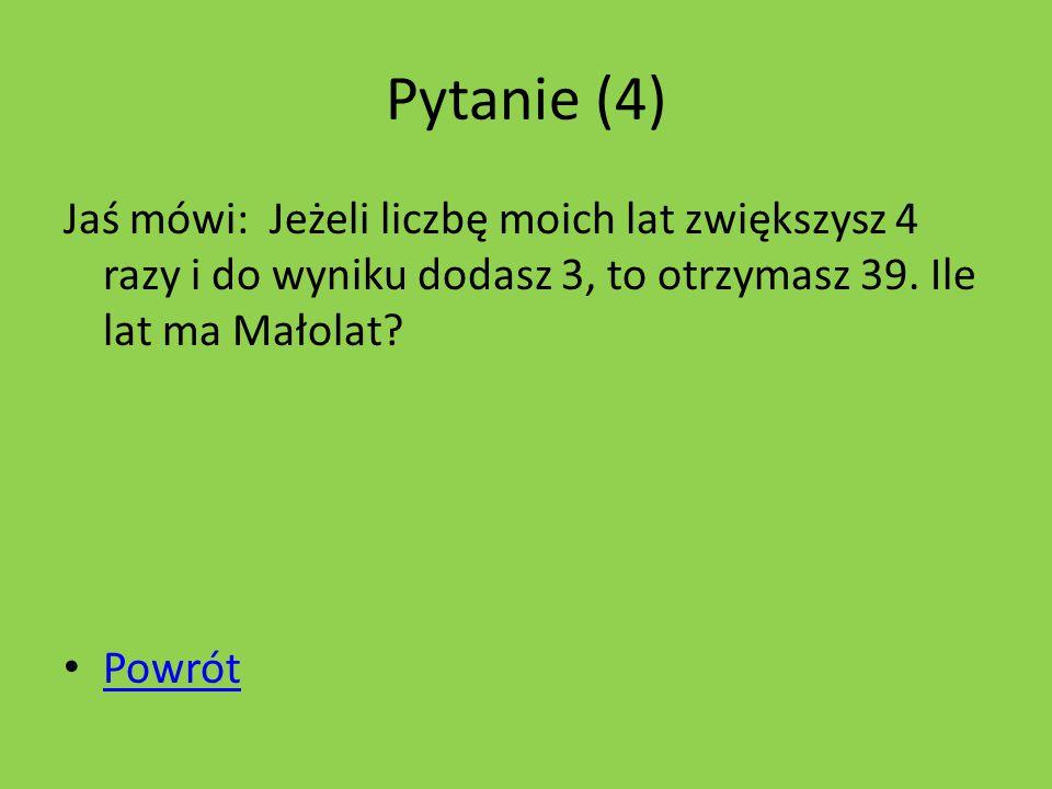 Pytanie (4) Jaś mówi: Jeżeli liczbę moich lat zwiększysz 4 razy i do wyniku dodasz 3, to otrzymasz 39.