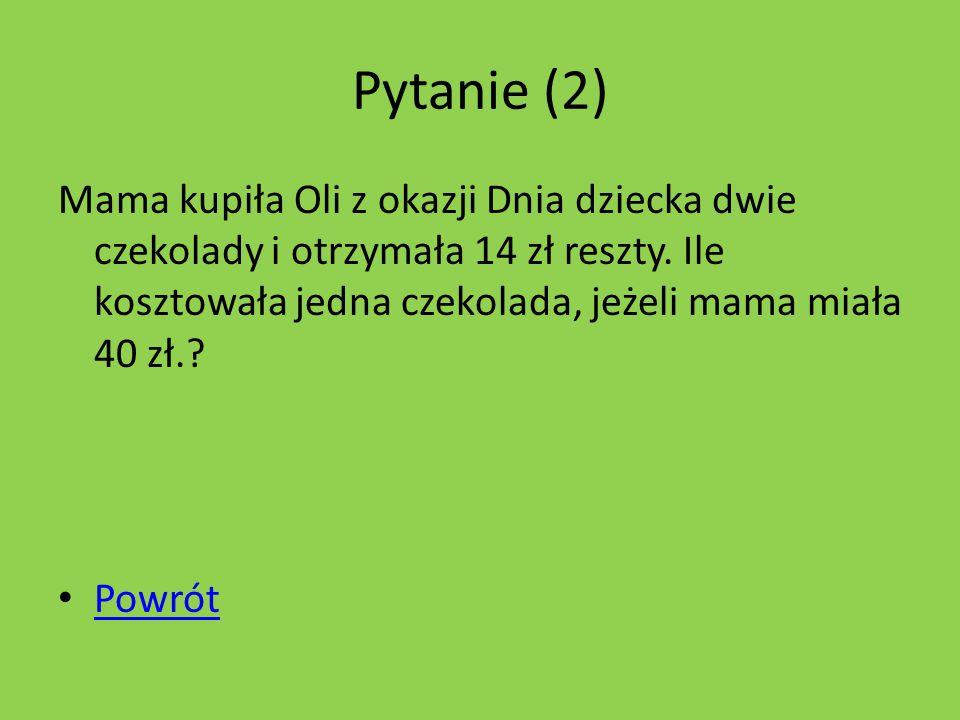 Pytanie (2) Mama kupiła Oli z okazji Dnia dziecka dwie czekolady i otrzymała 14 zł reszty.