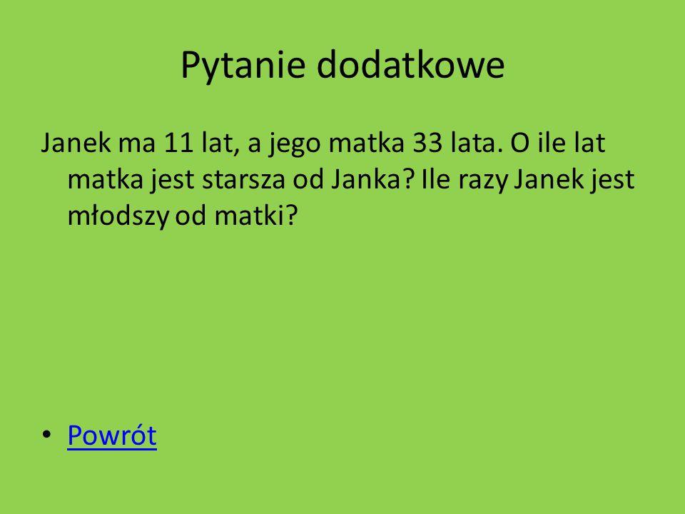 Pytanie dodatkowe Janek ma 11 lat, a jego matka 33 lata.