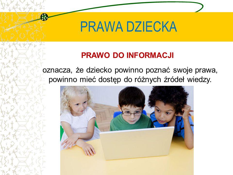 PRAWA DZIECKA PRAWO DO INFORMACJI oznacza, że dziecko powinno poznać swoje prawa, powinno mieć dostęp do różnych źródeł wiedzy.