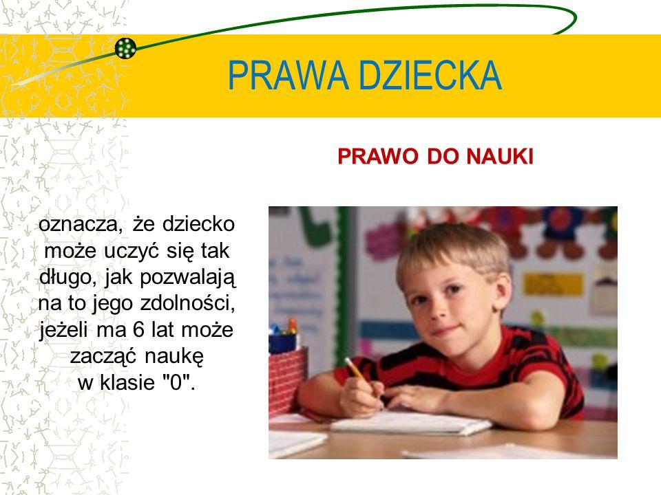 PRAWA DZIECKA PRAWO DO NAUKI oznacza, że dziecko może uczyć się tak długo, jak pozwalają na to jego zdolności, jeżeli ma 6 lat może zacząć naukę w klasie 0 .