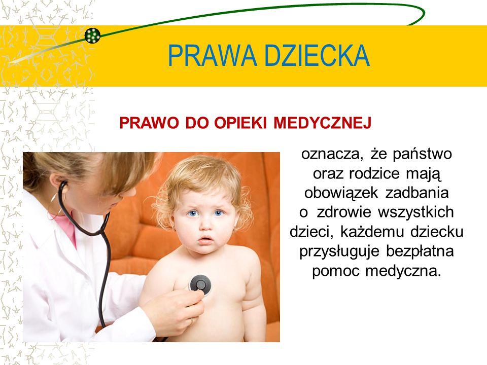 PRAWA DZIECKA PRAWO DO OPIEKI MEDYCZNEJ oznacza, że państwo oraz rodzice mają obowiązek zadbania o zdrowie wszystkich dzieci, każdemu dziecku przysługuje bezpłatna pomoc medyczna.