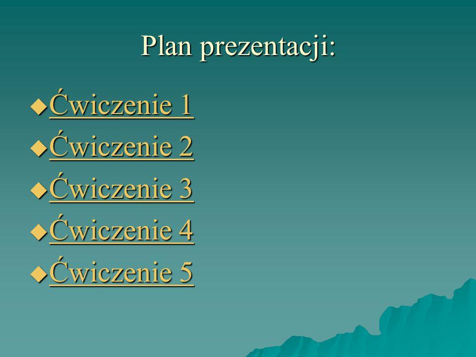 Plan prezentacji:  Ćwiczenie 1 Ćwiczenie 1 Ćwiczenie 1  Ćwiczenie 2 Ćwiczenie 2 Ćwiczenie 2  Ćwiczenie 3 Ćwiczenie 3 Ćwiczenie 3  Ćwiczenie 4 Ćwiczenie 4 Ćwiczenie 4  Ćwiczenie 5 Ćwiczenie 5 Ćwiczenie 5