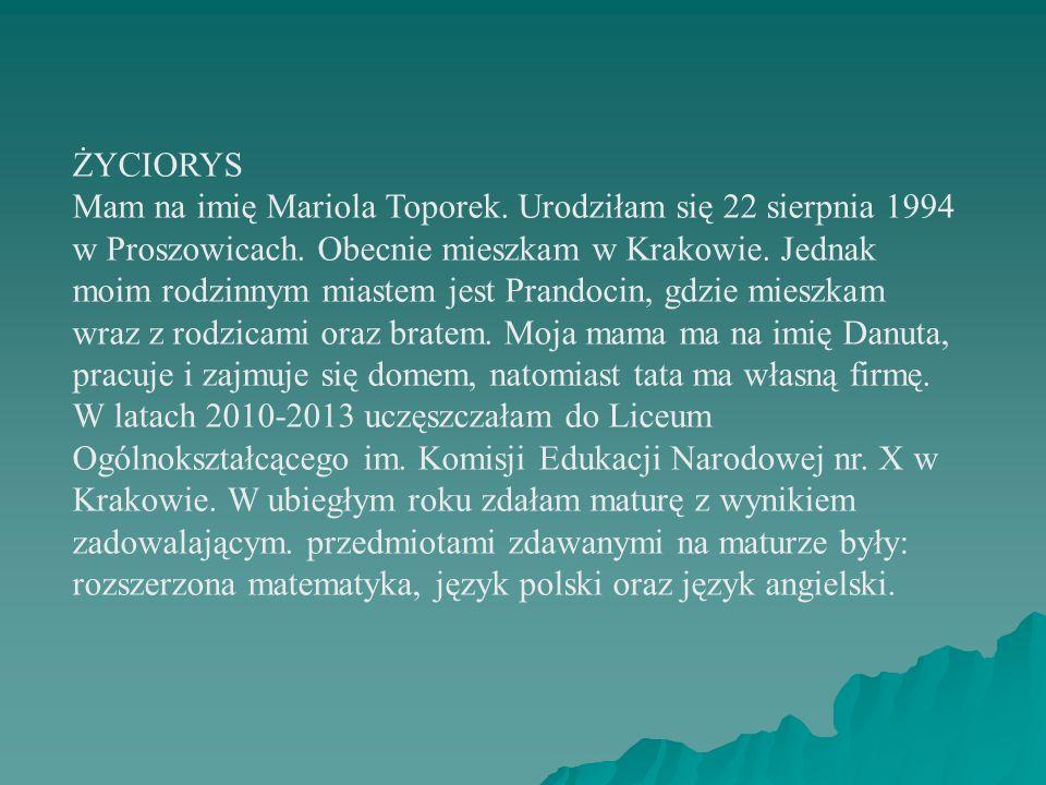 ŻYCIORYS Mam na imię Mariola Toporek. Urodziłam się 22 sierpnia 1994 w Proszowicach.