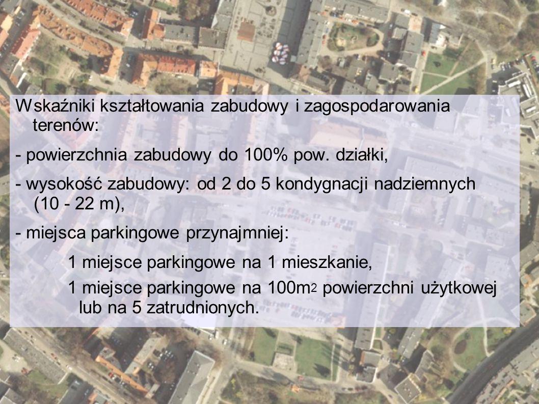 Wskaźniki kształtowania zabudowy i zagospodarowania terenów: - powierzchnia zabudowy do 100% pow. działki, - wysokość zabudowy: od 2 do 5 kondygnacji