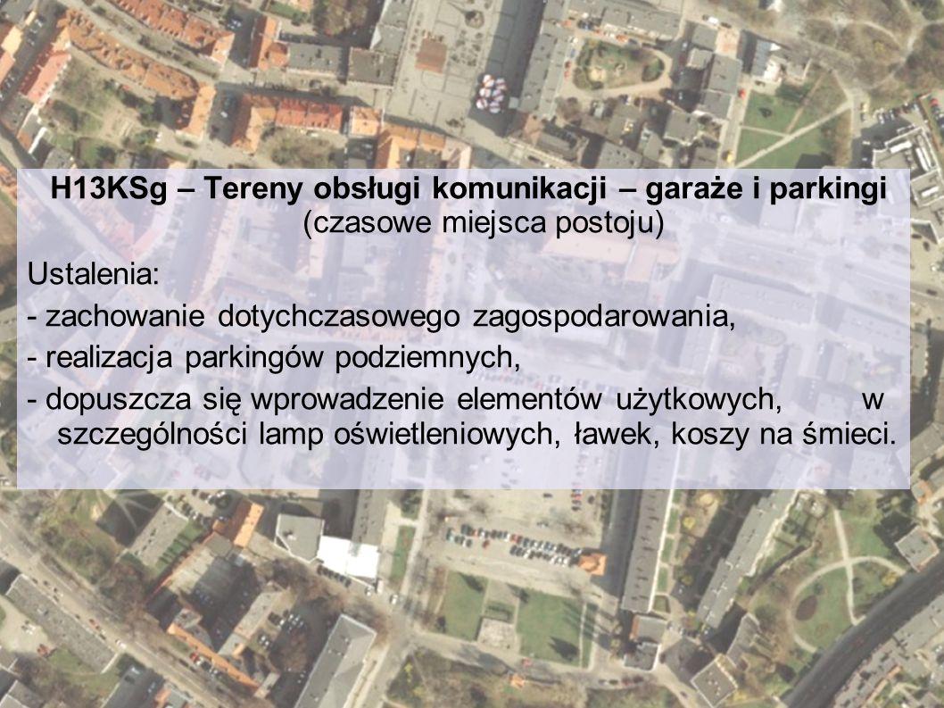 H13KSg – Tereny obsługi komunikacji – garaże i parkingi (czasowe miejsca postoju) Ustalenia: - zachowanie dotychczasowego zagospodarowania, - realizac