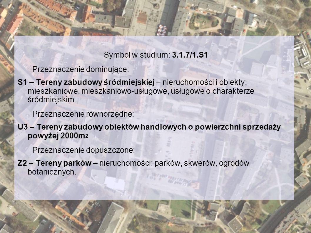 Symbol w studium: 3.1.7/1.S1 Przeznaczenie dominujące: S1 – Tereny zabudowy śródmiejskiej – nieruchomości i obiekty: mieszkaniowe, mieszkaniowo-usługowe, usługowe o charakterze śródmiejskim.