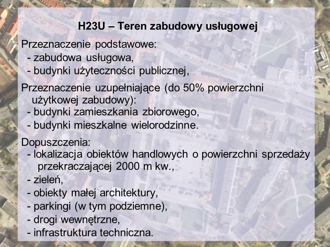 H23U – Teren zabudowy usługowej Przeznaczenie podstawowe: - zabudowa usługowa, - budynki użyteczności publicznej, Przeznaczenie uzupełniające (do 50%