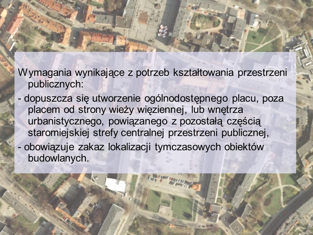 Wymagania wynikające z potrzeb kształtowania przestrzeni publicznych: - dopuszcza się utworzenie ogólnodostępnego placu, poza placem od strony wieży więziennej, lub wnętrza urbanistycznego, powiązanego z pozostałą częścią staromiejskiej strefy centralnej przestrzeni publicznej, - obowiązuje zakaz lokalizacji tymczasowych obiektów budowlanych.