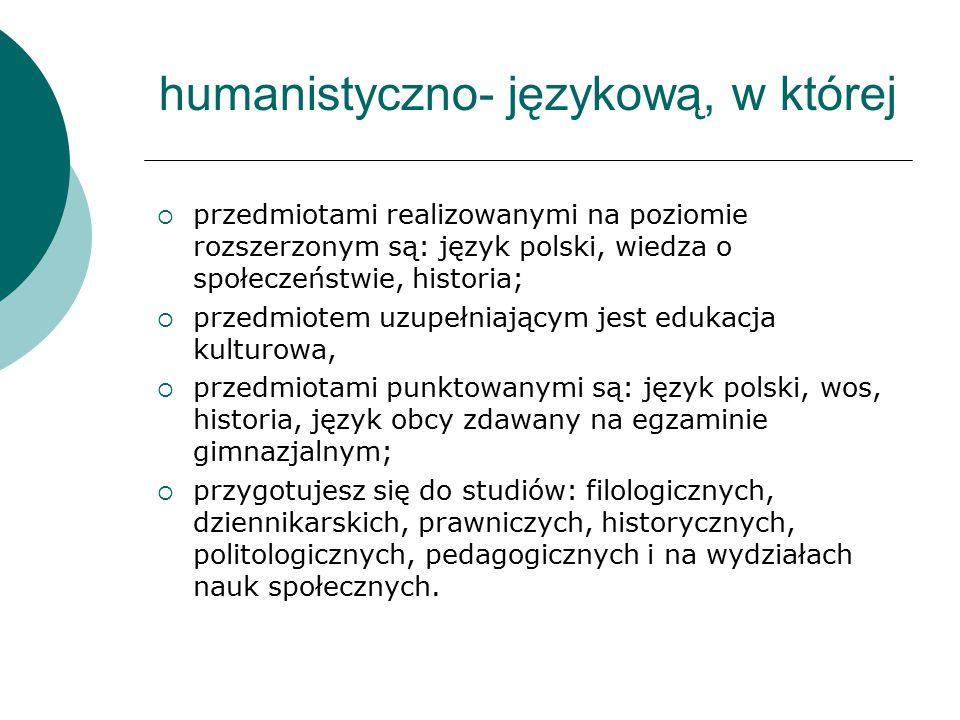 humanistyczno- językową, w której  przedmiotami realizowanymi na poziomie rozszerzonym są: język polski, wiedza o społeczeństwie, historia;  przedmiotem uzupełniającym jest edukacja kulturowa,  przedmiotami punktowanymi są: język polski, wos, historia, język obcy zdawany na egzaminie gimnazjalnym;  przygotujesz się do studiów: filologicznych, dziennikarskich, prawniczych, historycznych, politologicznych, pedagogicznych i na wydziałach nauk społecznych.