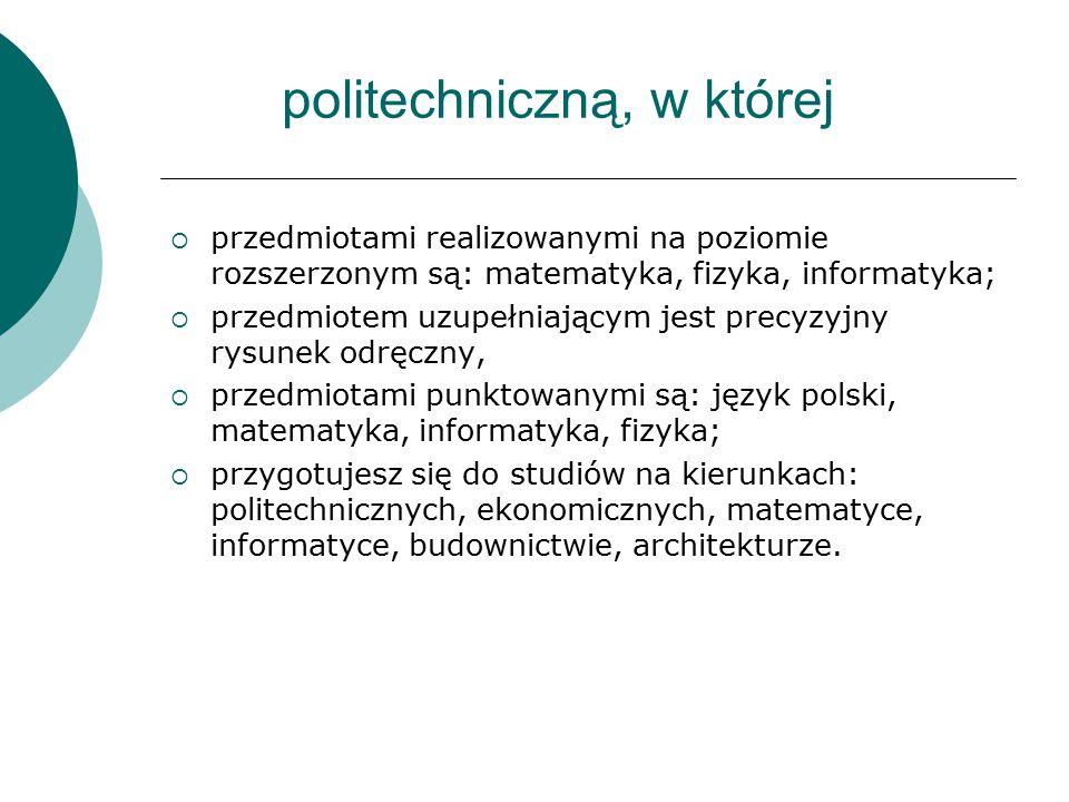 politechniczną, w której  przedmiotami realizowanymi na poziomie rozszerzonym są: matematyka, fizyka, informatyka;  przedmiotem uzupełniającym jest precyzyjny rysunek odręczny,  przedmiotami punktowanymi są: język polski, matematyka, informatyka, fizyka;  przygotujesz się do studiów na kierunkach: politechnicznych, ekonomicznych, matematyce, informatyce, budownictwie, architekturze.