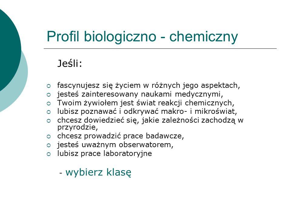 Profil biologiczno - chemiczny Jeśli:  fascynujesz się życiem w różnych jego aspektach,  jesteś zainteresowany naukami medycznymi,  Twoim żywiołem jest świat reakcji chemicznych,  lubisz poznawać i odkrywać makro- i mikroświat,  chcesz dowiedzieć się, jakie zależności zachodzą w przyrodzie,  chcesz prowadzić prace badawcze,  jesteś uważnym obserwatorem,  lubisz prace laboratoryjne - wybierz klasę