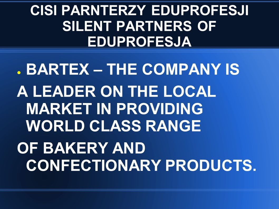 CISI PARNTERZY EDUPROFESJI SILENT PARTNERS OF EDUPROFESJA ● BARTEX – THE COMPANY IS A LEADER ON THE LOCAL MARKET IN PROVIDING WORLD CLASS RANGE OF BAKERY AND CONFECTIONARY PRODUCTS.