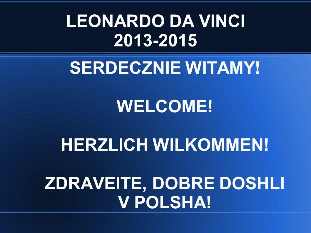 LEONARDO DA VINCI 2013-2015 SERDECZNIE WITAMY! WELCOME! HERZLICH WILKOMMEN! ZDRAVEITE, DOBRE DOSHLI V POLSHA!