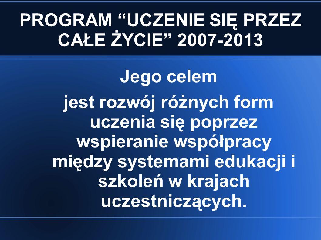 """PROGRAM """"UCZENIE SIĘ PRZEZ CAŁE ŻYCIE"""" 2007-2013 Jego celem jest rozwój różnych form uczenia się poprzez wspieranie współpracy między systemami edukac"""