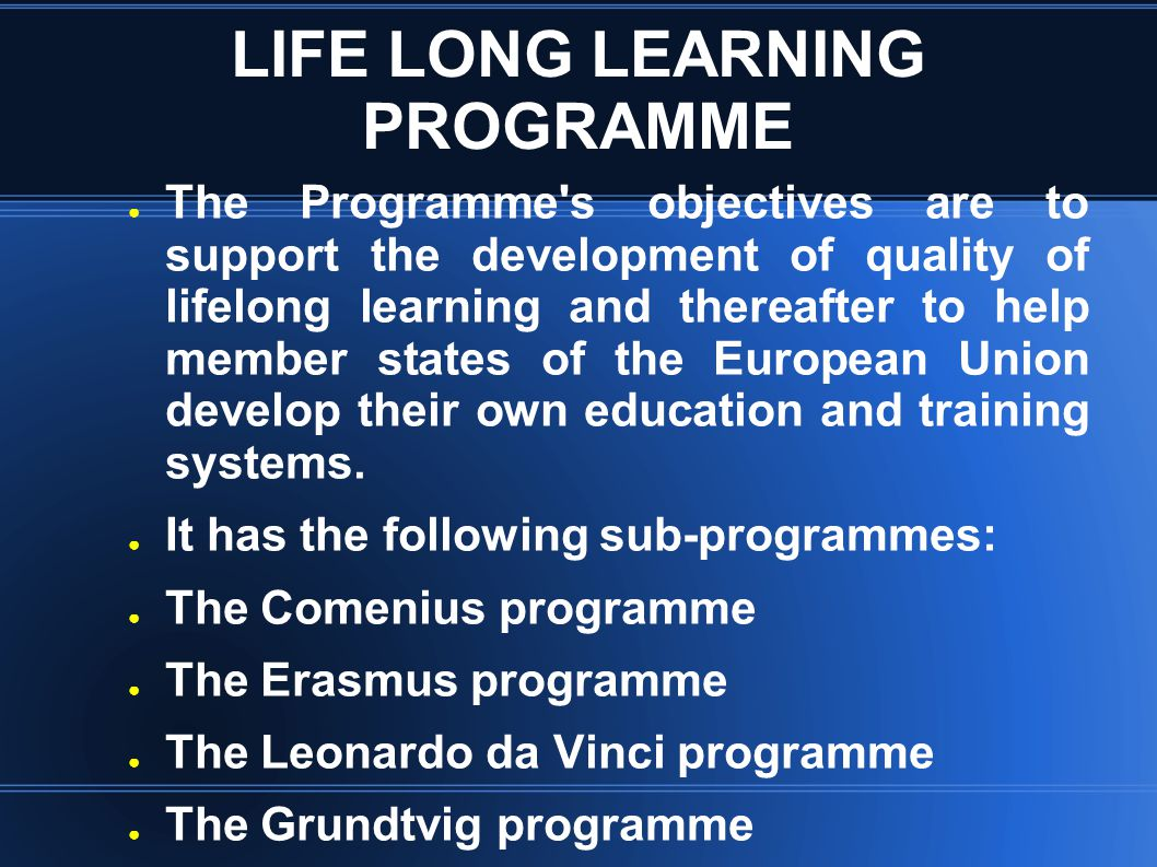 LIFE LONG LEARNING PROGRAMME ● The Programme's objectives are to support the development of quality of lifelong learning and thereafter to help member