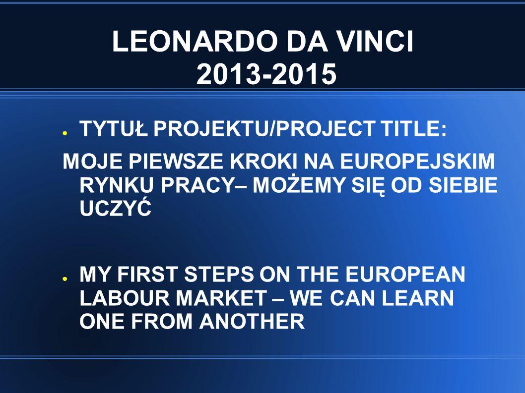 LEONARDO DA VINCI 2013-2015 ● TYTUŁ PROJEKTU/PROJECT TITLE: MOJE PIEWSZE KROKI NA EUROPEJSKIM RYNKU PRACY– MOŻEMY SIĘ OD SIEBIE UCZYĆ ● MY FIRST STEPS