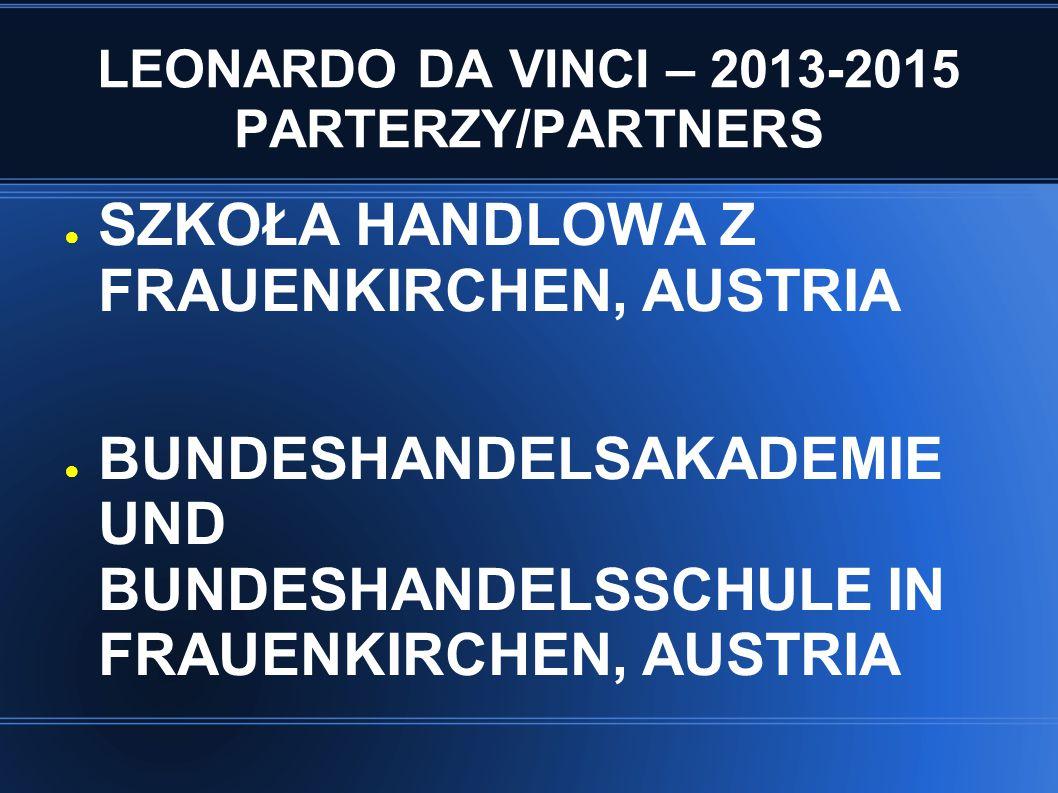 LEONARDO DA VINCI – 2013-2015 PARTERZY/PARTNERS ● SZKOŁA HANDLOWA Z FRAUENKIRCHEN, AUSTRIA ● BUNDESHANDELSAKADEMIE UND BUNDESHANDELSSCHULE IN FRAUENKI
