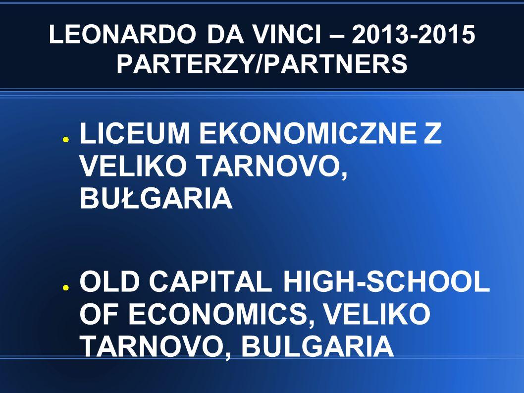 LEONARDO DA VINCI – 2013-2015 PARTERZY/PARTNERS ● LICEUM EKONOMICZNE Z VELIKO TARNOVO, BUŁGARIA ● OLD CAPITAL HIGH-SCHOOL OF ECONOMICS, VELIKO TARNOVO