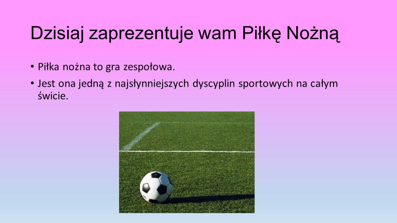 Dzisiaj zaprezentuje wam Piłkę Nożną Piłka nożna to gra zespołowa.