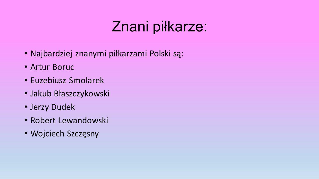 Znani piłkarze: Najbardziej znanymi piłkarzami Polski są: Artur Boruc Euzebiusz Smolarek Jakub Błaszczykowski Jerzy Dudek Robert Lewandowski Wojciech Szczęsny
