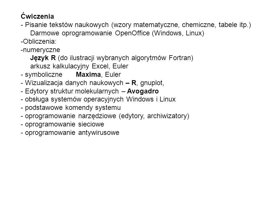 Ćwiczenia - Pisanie tekstów naukowych (wzory matematyczne, chemiczne, tabele itp.) Darmowe oprogramowanie OpenOffice (Windows, Linux) -Obliczenia: -numeryczne Język R (do ilustracji wybranych algorytmów Fortran) arkusz kalkulacyjny Excel, Euler - symboliczne Maxima, Euler - Wizualizacja danych naukowych – R, gnuplot, - Edytory struktur molekularnych – Avogadro - obsługa systemów operacyjnych Windows i Linux - podstawowe komendy systemu - oprogramowanie narzędziowe (edytory, archiwizatory) - oprogramowanie sieciowe - oprogramowanie antywirusowe