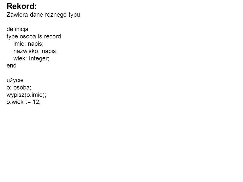 Rekord: Zawiera dane różnego typu definicja type osoba is record imie: napis; nazwisko: napis; wiek: Integer; end użycie o: osoba; wypisz(o.imie); o.wiek := 12;