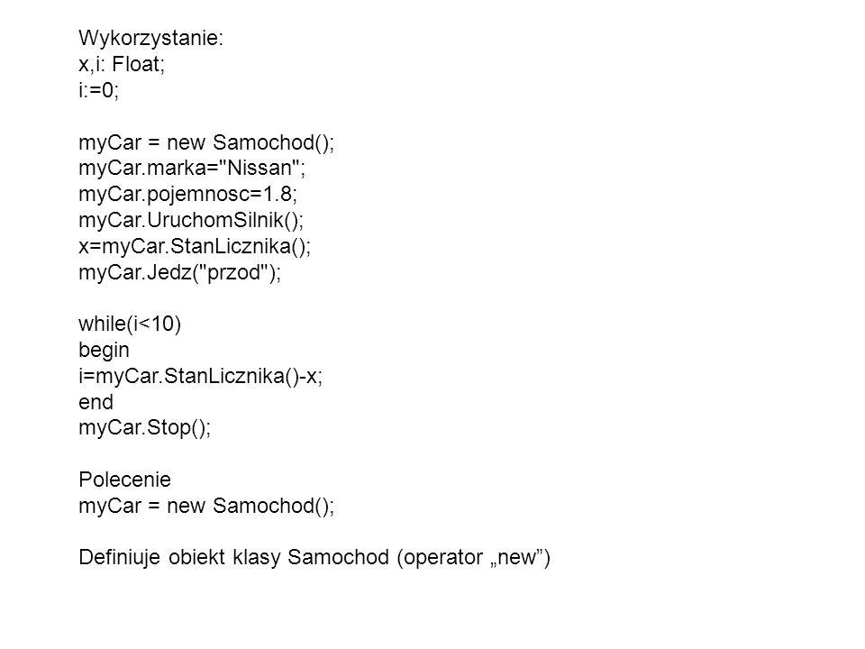 """Wykorzystanie: x,i: Float; i:=0; myCar = new Samochod(); myCar.marka= Nissan ; myCar.pojemnosc=1.8; myCar.UruchomSilnik(); x=myCar.StanLicznika(); myCar.Jedz( przod ); while(i<10) begin i=myCar.StanLicznika()-x; end myCar.Stop(); Polecenie myCar = new Samochod(); Definiuje obiekt klasy Samochod (operator """"new )"""
