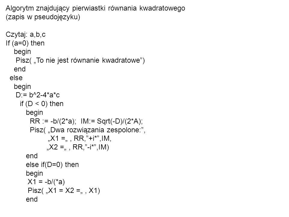 """Algorytm znajdujący pierwiastki równania kwadratowego (zapis w pseudojęzyku) Czytaj: a,b,c If (a=0) then begin Pisz( """"To nie jest równanie kwadratowe ) end else begin D:= b^2-4*a*c if (D < 0) then begin RR := -b/(2*a); IM:= Sqrt(-D)/(2*A); Pisz( """"Dwa rozwiązania zespolone: , """"X1 ="""", RR, +i* ,IM, """"X2 ="""", RR, -i* ,IM) end else if(D=0) then begin X1 = -b/(*a) Pisz( """"X1 = X2 ="""", X1) end"""