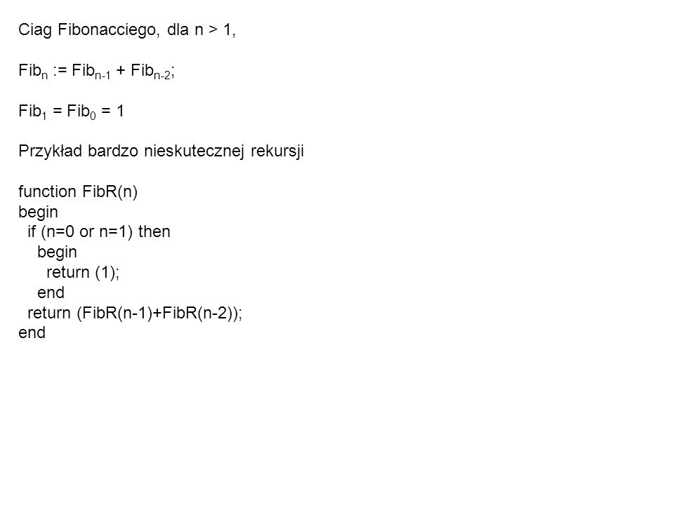 Ciag Fibonacciego, dla n > 1, Fib n := Fib n-1 + Fib n-2 ; Fib 1 = Fib 0 = 1 Przykład bardzo nieskutecznej rekursji function FibR(n) begin if (n=0 or n=1) then begin return (1); end return (FibR(n-1)+FibR(n-2)); end